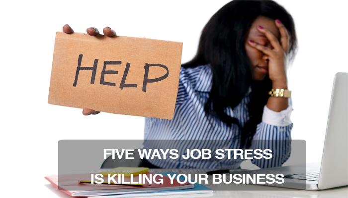 Five Ways Job Stress Is Killing Your Business